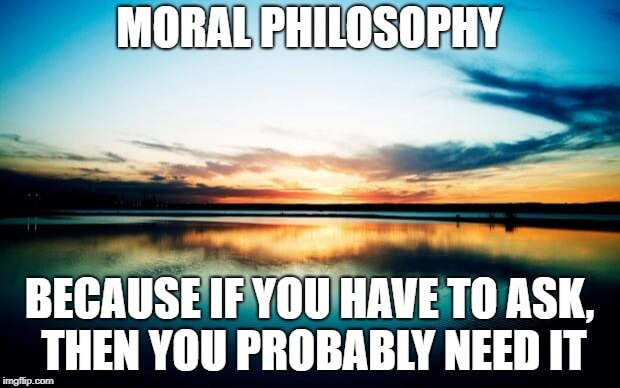 Moral philosophy: Because if you have to ask, you probably need it.